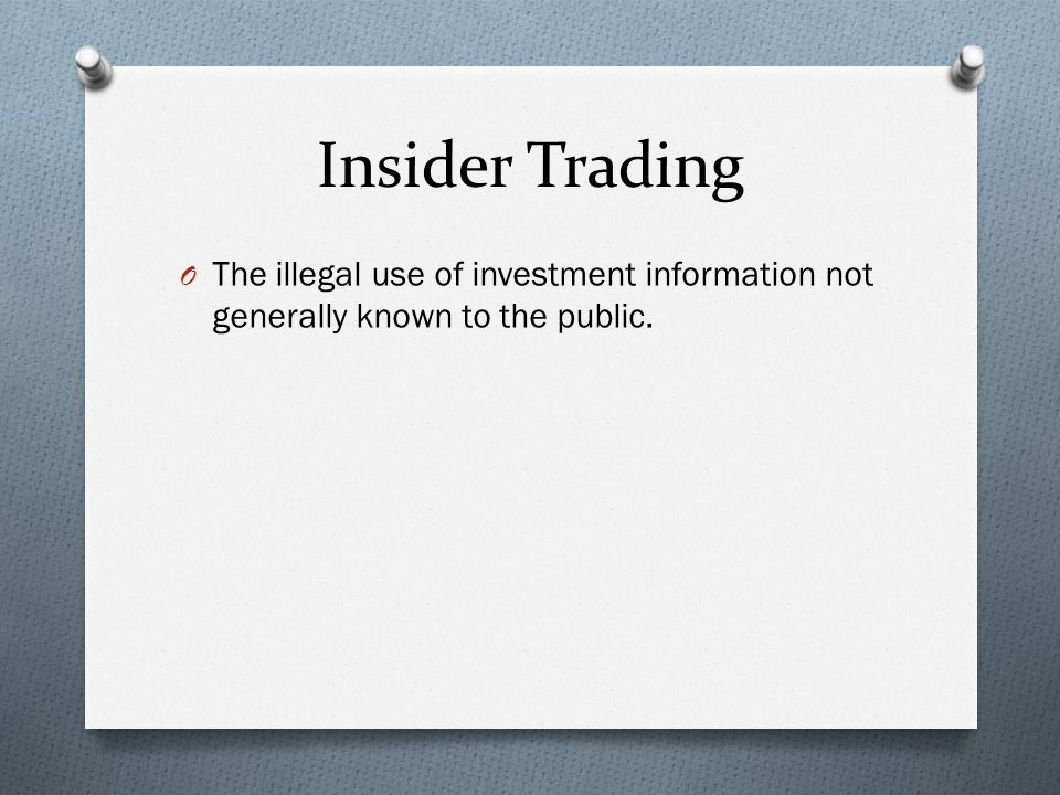 Insider Trading O The illegal use of investment information not generally known to the public.