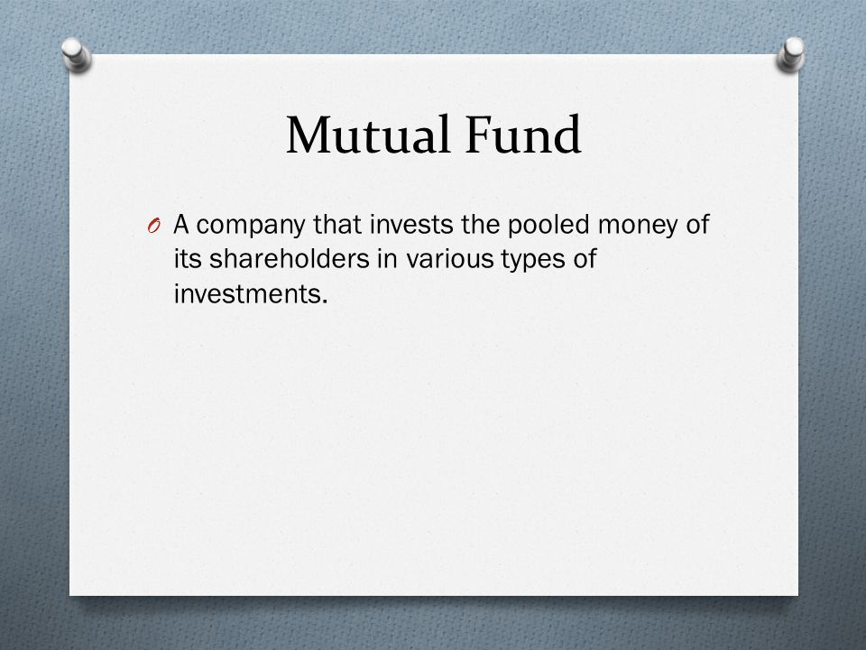 Mutual Fund O A company that invests the pooled money of its shareholders in various types of investments.