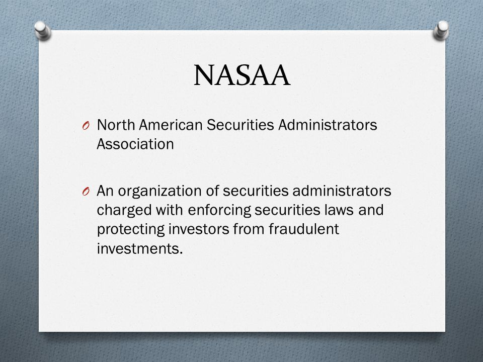 NASAA O North American Securities Administrators Association O An organization of securities administrators charged with enforcing securities laws and protecting investors from fraudulent investments.
