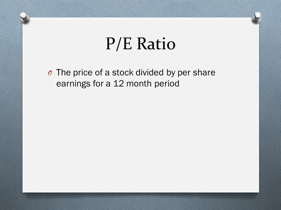P/E Ratio O The price of a stock divided by per share earnings for a 12 month period