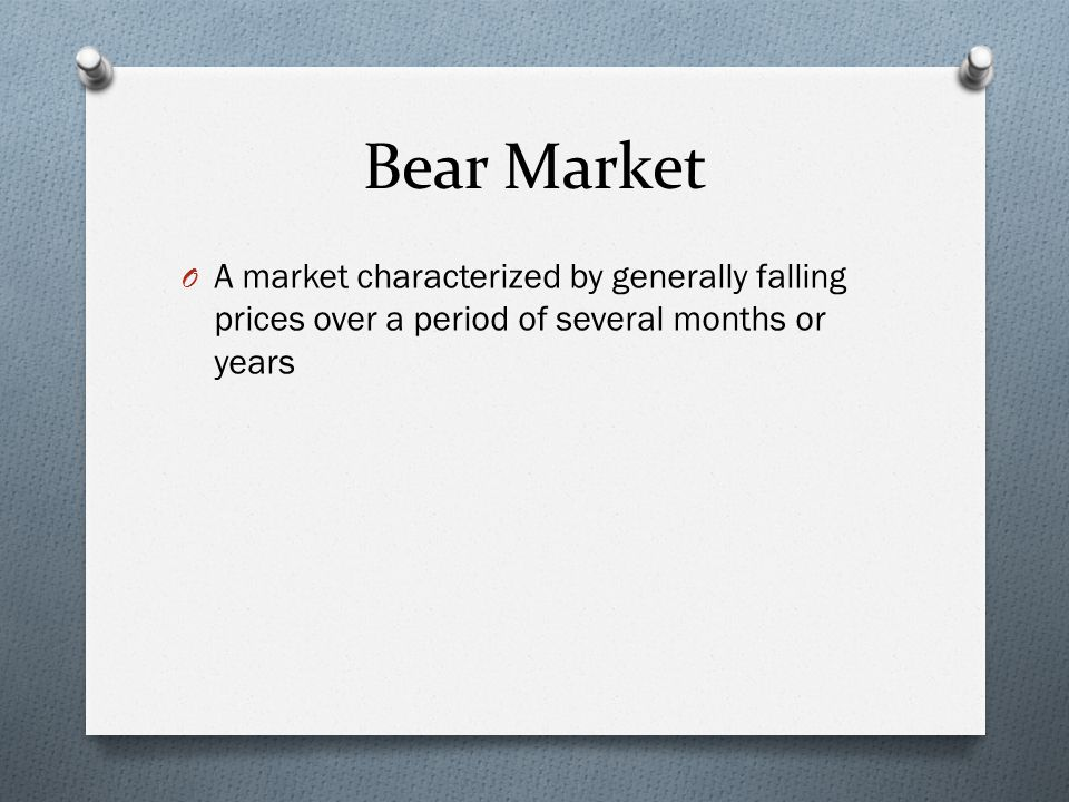 Bear Market O A market characterized by generally falling prices over a period of several months or years