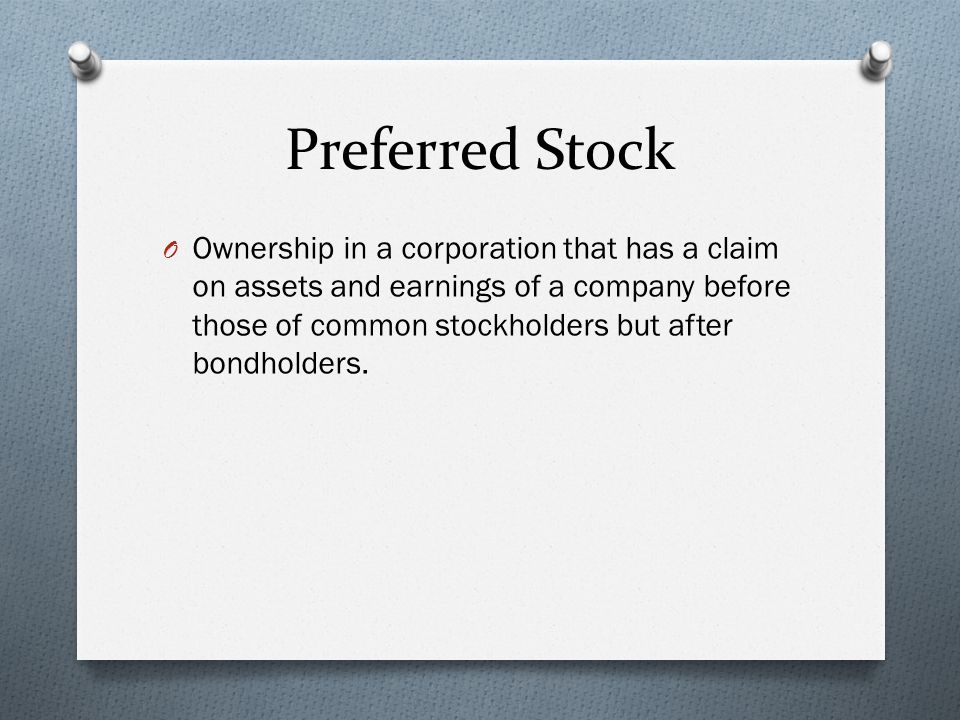 Preferred Stock O Ownership in a corporation that has a claim on assets and earnings of a company before those of common stockholders but after bondholders.