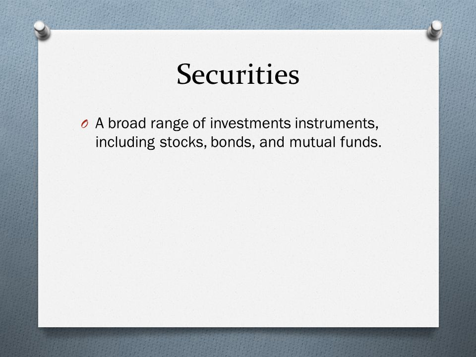 Securities O A broad range of investments instruments, including stocks, bonds, and mutual funds.