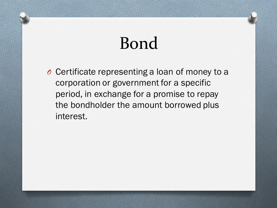 Bond O Certificate representing a loan of money to a corporation or government for a specific period, in exchange for a promise to repay the bondholder the amount borrowed plus interest.