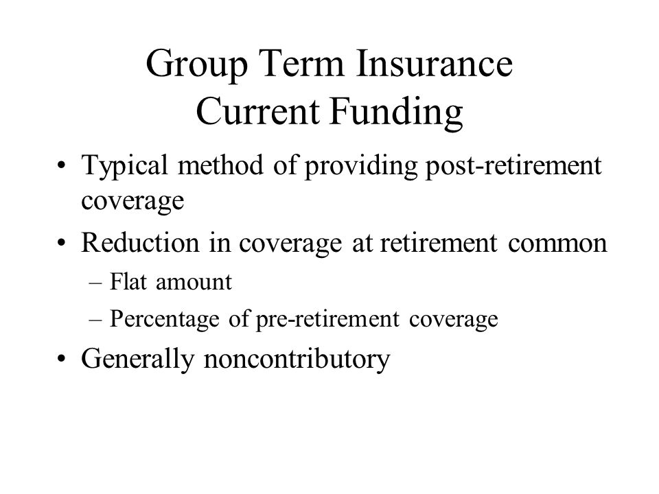 Group Term Insurance Current Funding Typical method of providing post-retirement coverage Reduction in coverage at retirement common –Flat amount –Percentage of pre-retirement coverage Generally noncontributory