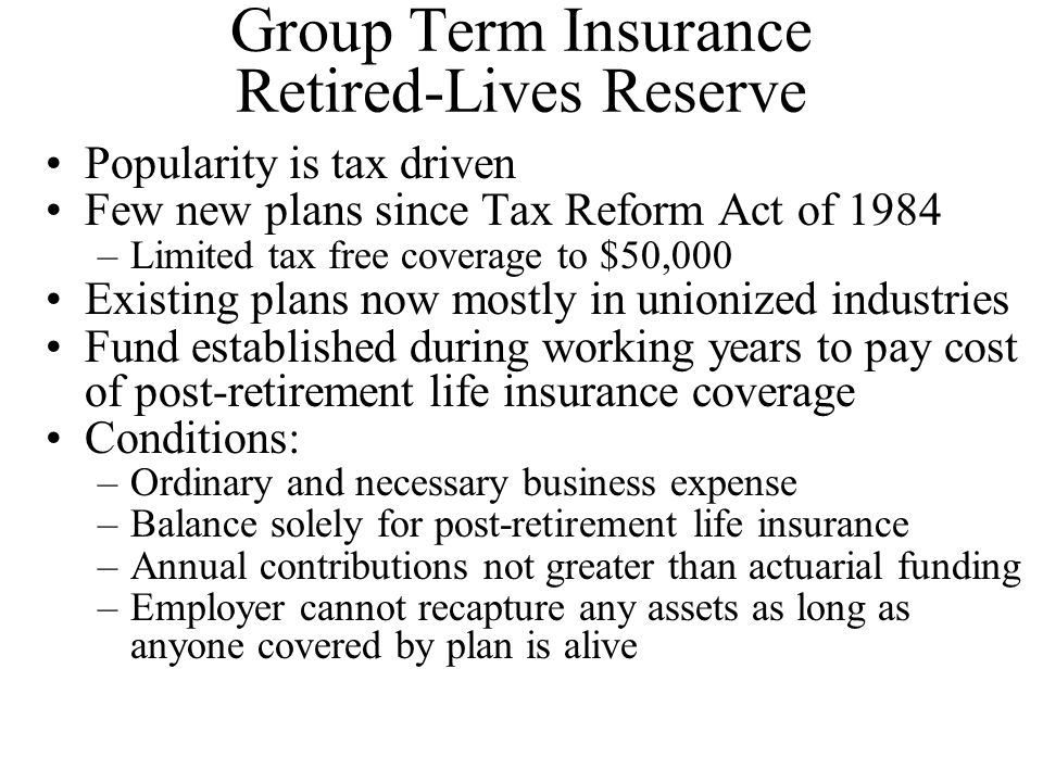 Group Term Insurance Retired-Lives Reserve Popularity is tax driven Few new plans since Tax Reform Act of 1984 –Limited tax free coverage to $50,000 Existing plans now mostly in unionized industries Fund established during working years to pay cost of post-retirement life insurance coverage Conditions: –Ordinary and necessary business expense –Balance solely for post-retirement life insurance –Annual contributions not greater than actuarial funding –Employer cannot recapture any assets as long as anyone covered by plan is alive
