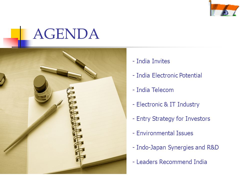 AGENDA - India Invites - India Electronic Potential - India Telecom - Electronic & IT Industry - Entry Strategy for Investors - Environmental Issues - Indo-Japan Synergies and R&D - Leaders Recommend India