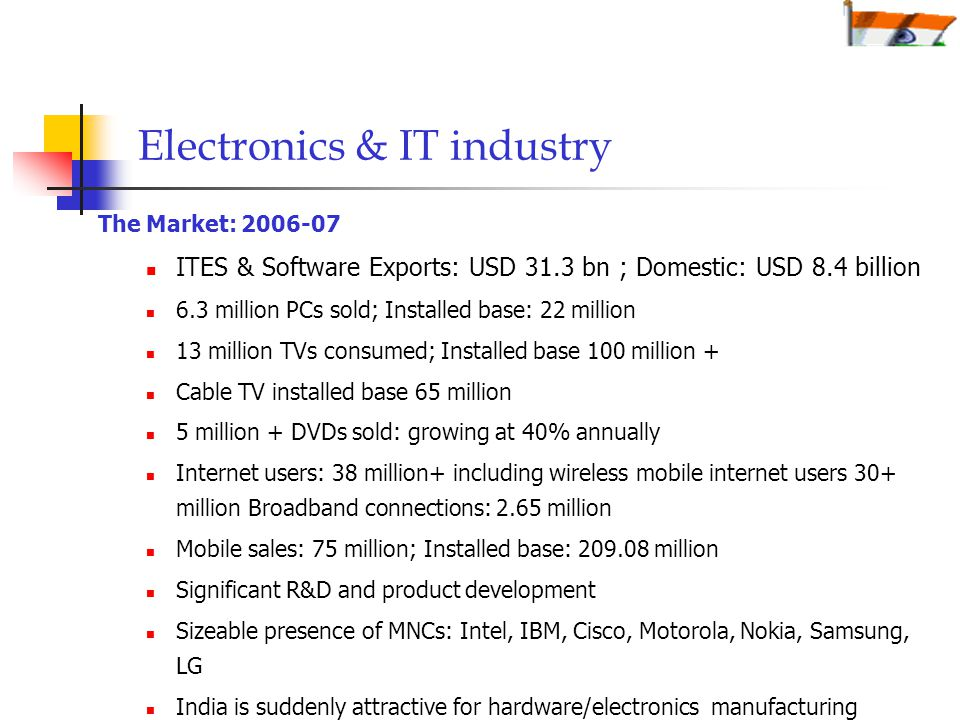 Electronics & IT industry The Market: ITES & Software Exports: USD 31.3 bn ; Domestic: USD 8.4 billion 6.3 million PCs sold; Installed base: 22 million 13 million TVs consumed; Installed base 100 million + Cable TV installed base 65 million 5 million + DVDs sold: growing at 40% annually Internet users: 38 million+ including wireless mobile internet users 30+ million Broadband connections: 2.65 million Mobile sales: 75 million; Installed base: million Significant R&D and product development Sizeable presence of MNCs: Intel, IBM, Cisco, Motorola, Nokia, Samsung, LG India is suddenly attractive for hardware/electronics manufacturing