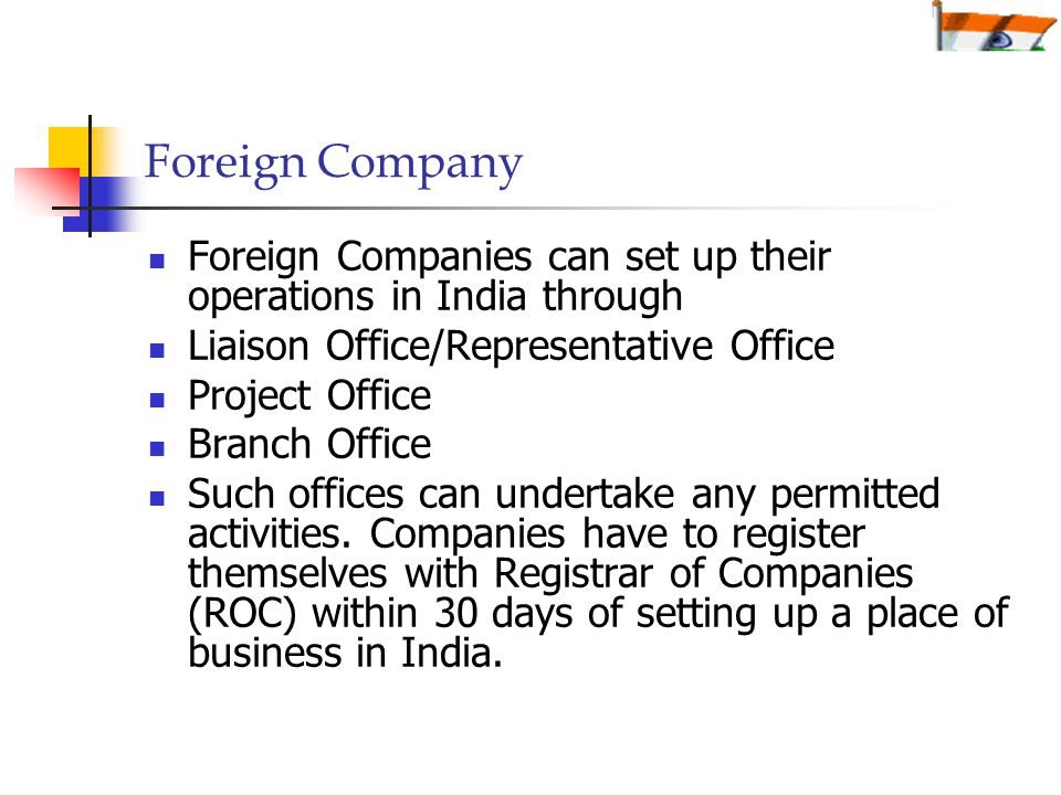 Foreign Company Foreign Companies can set up their operations in India through Liaison Office/Representative Office Project Office Branch Office Such offices can undertake any permitted activities.
