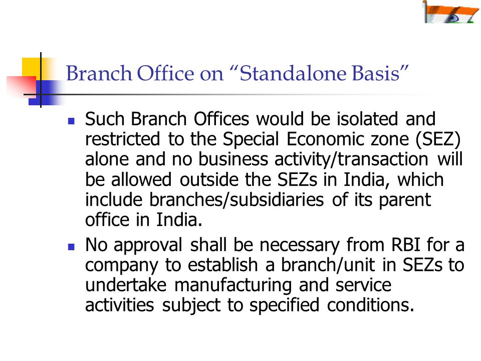 Branch Office on Standalone Basis Such Branch Offices would be isolated and restricted to the Special Economic zone (SEZ) alone and no business activity/transaction will be allowed outside the SEZs in India, which include branches/subsidiaries of its parent office in India.