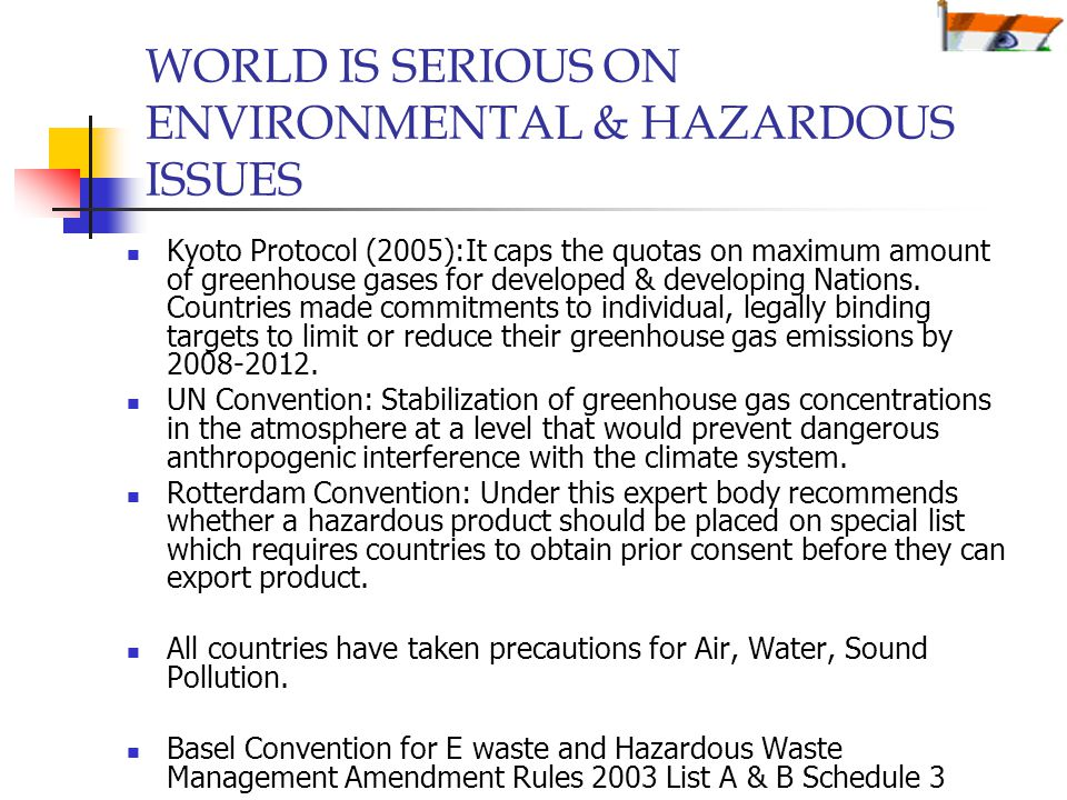 WORLD IS SERIOUS ON ENVIRONMENTAL & HAZARDOUS ISSUES Kyoto Protocol (2005):It caps the quotas on maximum amount of greenhouse gases for developed & developing Nations.
