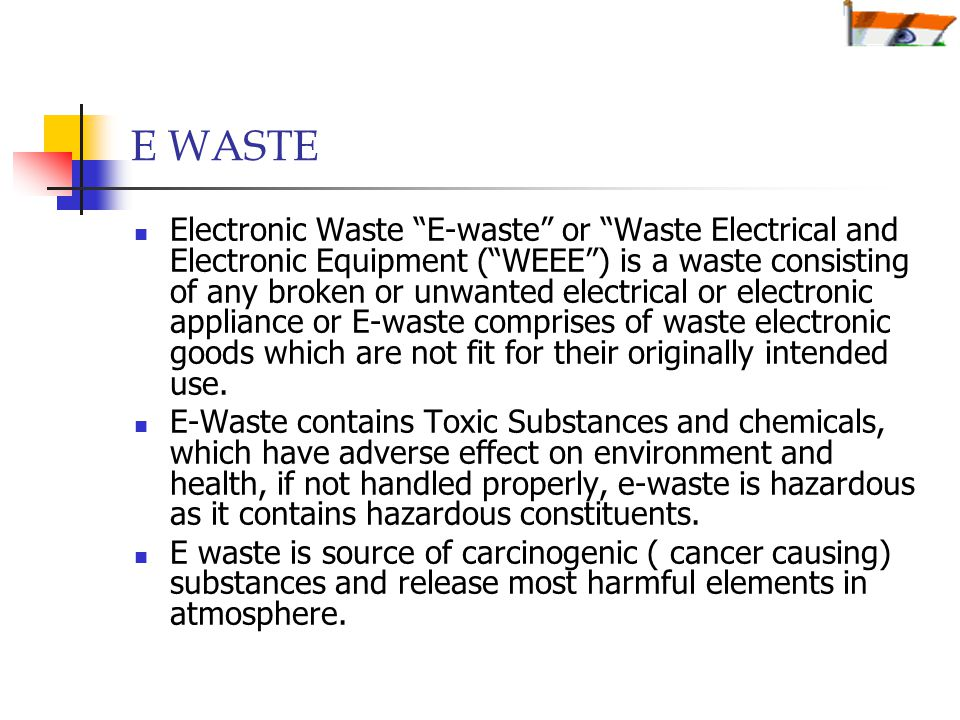 E WASTE Electronic Waste E-waste or Waste Electrical and Electronic Equipment ( WEEE ) is a waste consisting of any broken or unwanted electrical or electronic appliance or E-waste comprises of waste electronic goods which are not fit for their originally intended use.