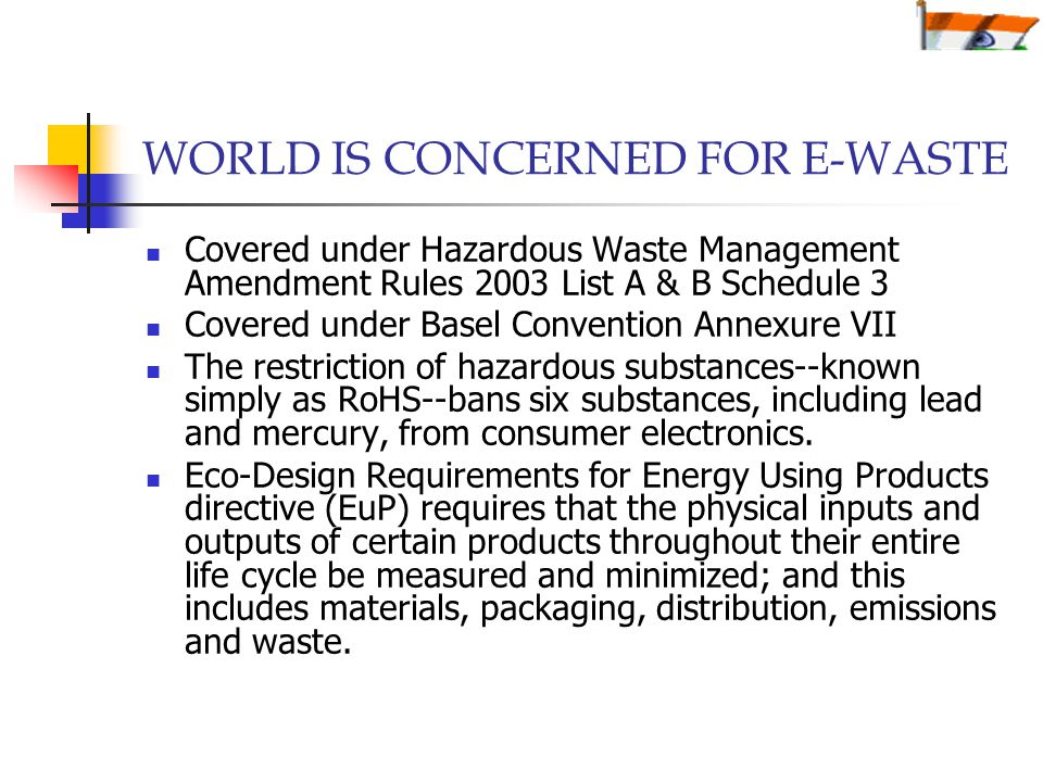 WORLD IS CONCERNED FOR E-WASTE Covered under Hazardous Waste Management Amendment Rules 2003 List A & B Schedule 3 Covered under Basel Convention Annexure VII The restriction of hazardous substances--known simply as RoHS--bans six substances, including lead and mercury, from consumer electronics.