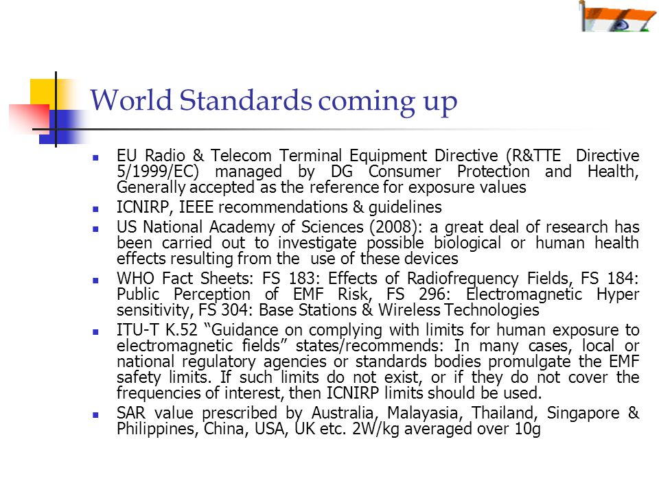 World Standards coming up EU Radio & Telecom Terminal Equipment Directive (R&TTE Directive 5/1999/EC) managed by DG Consumer Protection and Health, Generally accepted as the reference for exposure values ICNIRP, IEEE recommendations & guidelines US National Academy of Sciences (2008): a great deal of research has been carried out to investigate possible biological or human health effects resulting from the use of these devices WHO Fact Sheets: FS 183: Effects of Radiofrequency Fields, FS 184: Public Perception of EMF Risk, FS 296: Electromagnetic Hyper sensitivity, FS 304: Base Stations & Wireless Technologies ITU-T K.52 Guidance on complying with limits for human exposure to electromagnetic fields states/recommends: In many cases, local or national regulatory agencies or standards bodies promulgate the EMF safety limits.