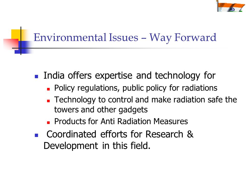 Environmental Issues – Way Forward India offers expertise and technology for Policy regulations, public policy for radiations Technology to control and make radiation safe the towers and other gadgets Products for Anti Radiation Measures Coordinated efforts for Research & Development in this field.