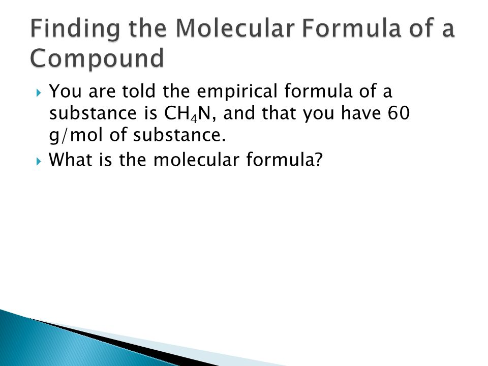  You are told the empirical formula of a substance is CH 4 N, and that you have 60 g/mol of substance.