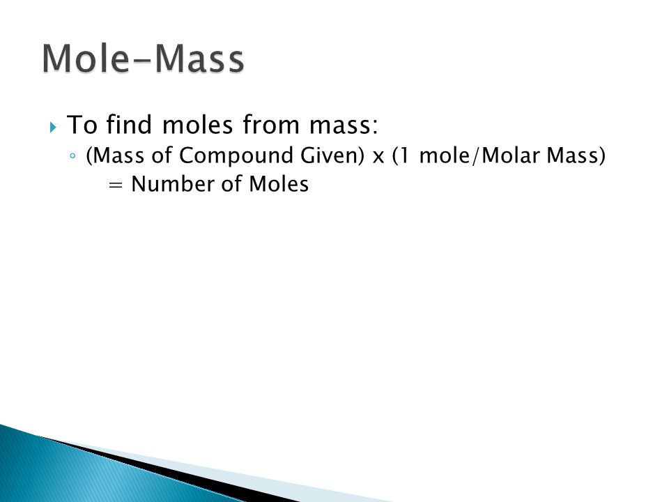  To find moles from mass: ◦ (Mass of Compound Given) x (1 mole/Molar Mass) = Number of Moles