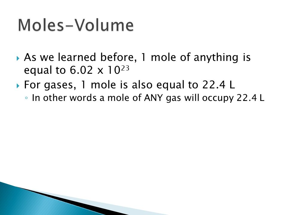  As we learned before, 1 mole of anything is equal to 6.02 x  For gases, 1 mole is also equal to 22.4 L ◦ In other words a mole of ANY gas will occupy 22.4 L