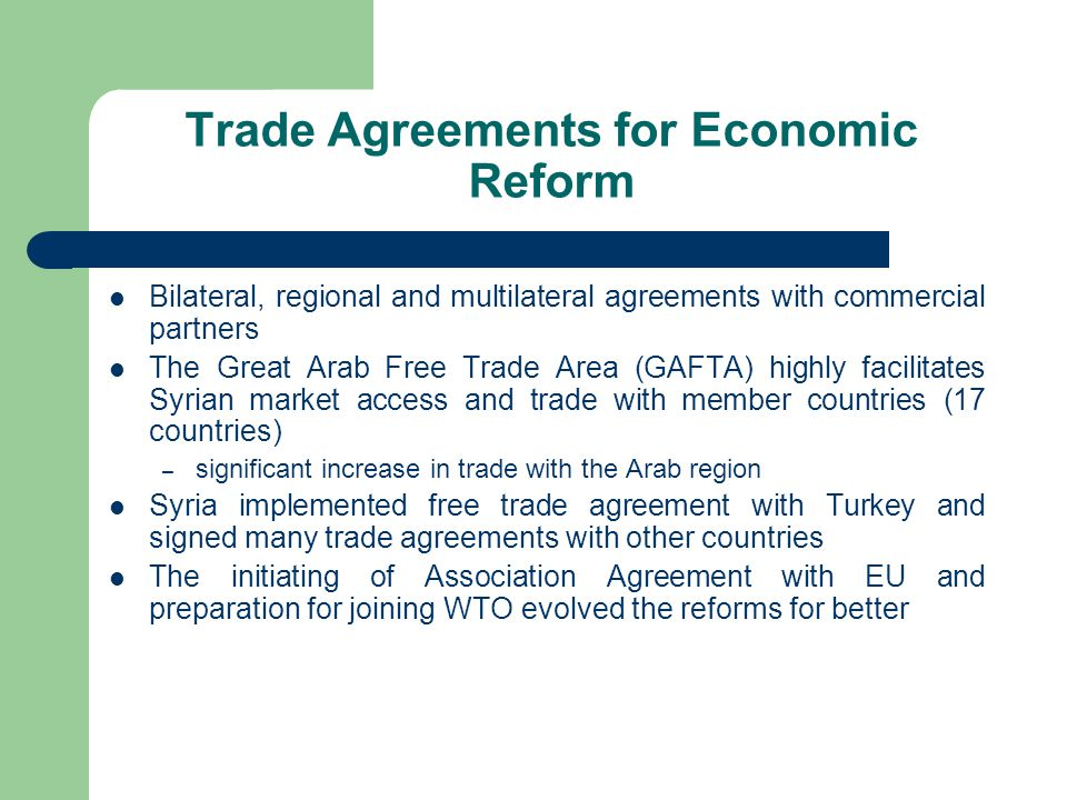 Trade Agreements for Economic Reform Bilateral, regional and multilateral agreements with commercial partners The Great Arab Free Trade Area (GAFTA) highly facilitates Syrian market access and trade with member countries (17 countries) – significant increase in trade with the Arab region Syria implemented free trade agreement with Turkey and signed many trade agreements with other countries The initiating of Association Agreement with EU and preparation for joining WTO evolved the reforms for better
