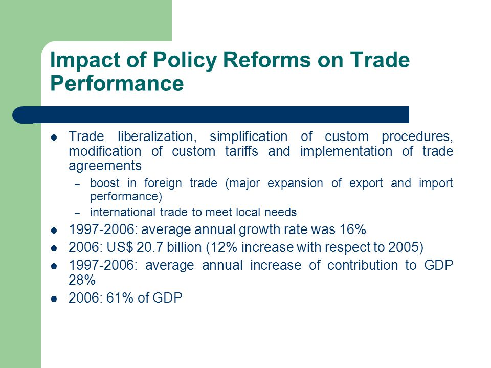 Impact of Policy Reforms on Trade Performance Trade liberalization, simplification of custom procedures, modification of custom tariffs and implementation of trade agreements – boost in foreign trade (major expansion of export and import performance) – international trade to meet local needs : average annual growth rate was 16% 2006: US$ 20.7 billion (12% increase with respect to 2005) : average annual increase of contribution to GDP 28% 2006: 61% of GDP