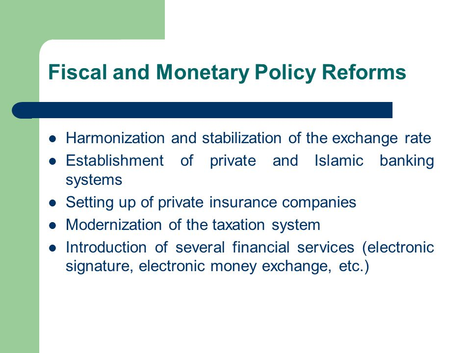 Fiscal and Monetary Policy Reforms Harmonization and stabilization of the exchange rate Establishment of private and Islamic banking systems Setting up of private insurance companies Modernization of the taxation system Introduction of several financial services (electronic signature, electronic money exchange, etc.)
