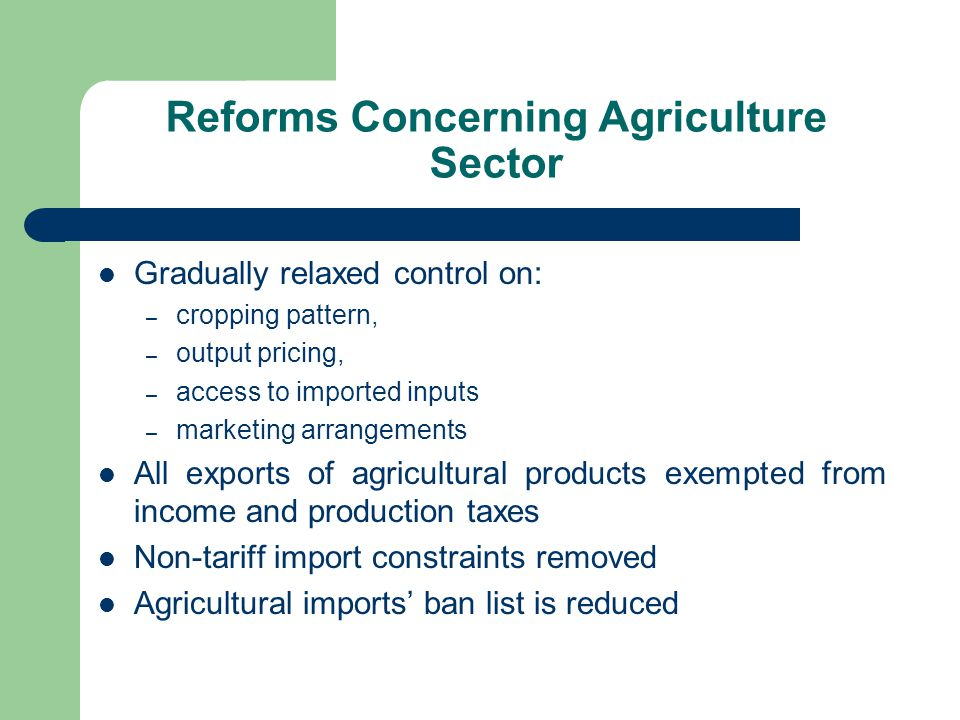 Reforms Concerning Agriculture Sector Gradually relaxed control on: – cropping pattern, – output pricing, – access to imported inputs – marketing arrangements All exports of agricultural products exempted from income and production taxes Non-tariff import constraints removed Agricultural imports' ban list is reduced