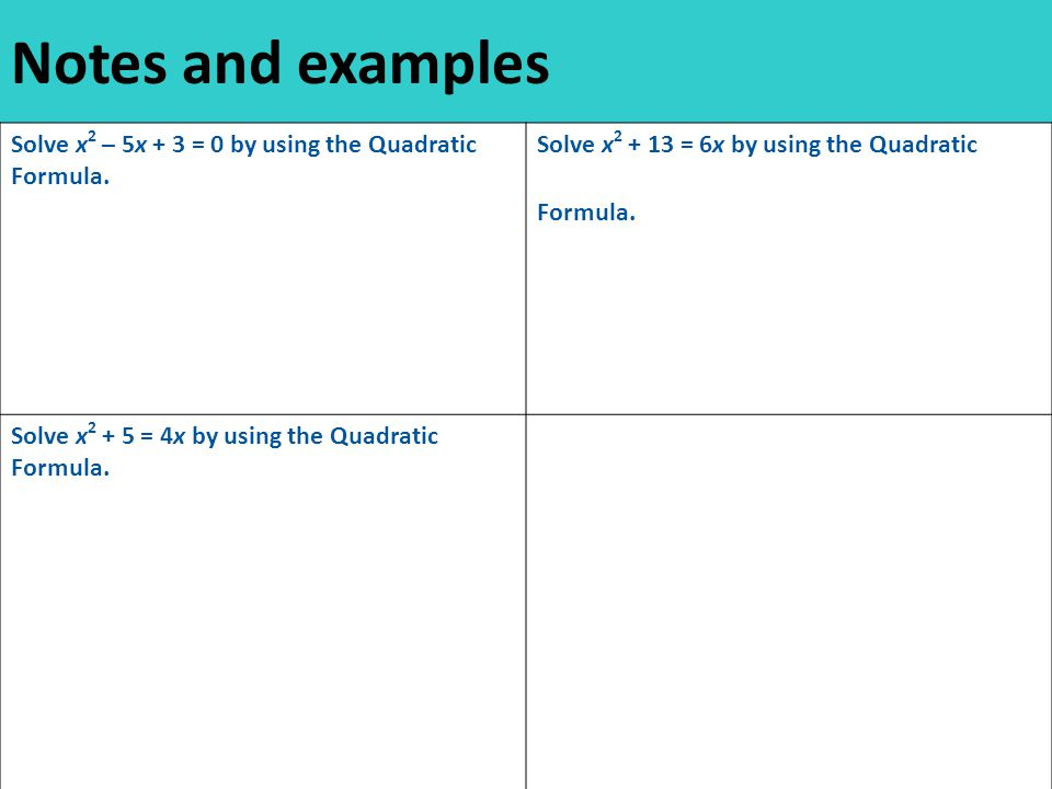 Notes and examples Solve x 2 – 5x + 3 = 0 by using the Quadratic Formula.