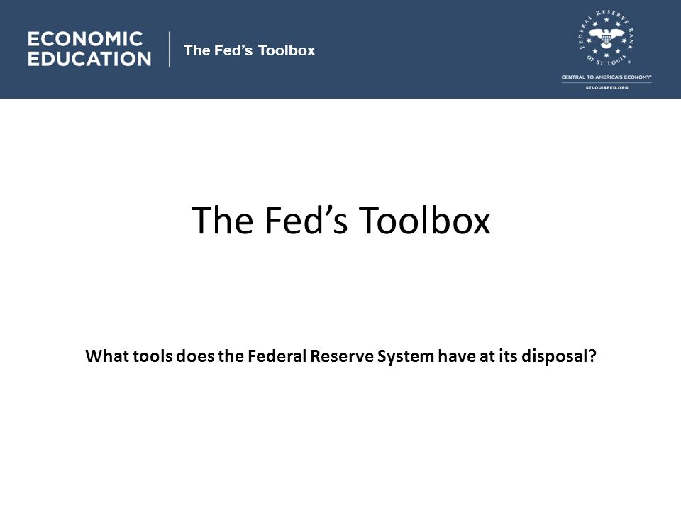 The Fed's Toolbox What tools does the Federal Reserve System have at its disposal.