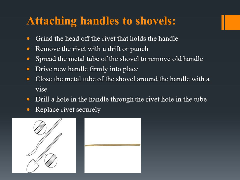 Attaching handles to shovels:  Grind the head off the rivet that holds the handle  Remove the rivet with a drift or punch  Spread the metal tube of the shovel to remove old handle  Drive new handle firmly into place  Close the metal tube of the shovel around the handle with a vise  Drill a hole in the handle through the rivet hole in the tube  Replace rivet securely