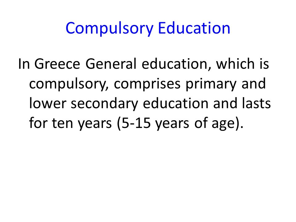 Compulsory Education In Greece General education, which is compulsory, comprises primary and lower secondary education and lasts for ten years (5-15 years of age).