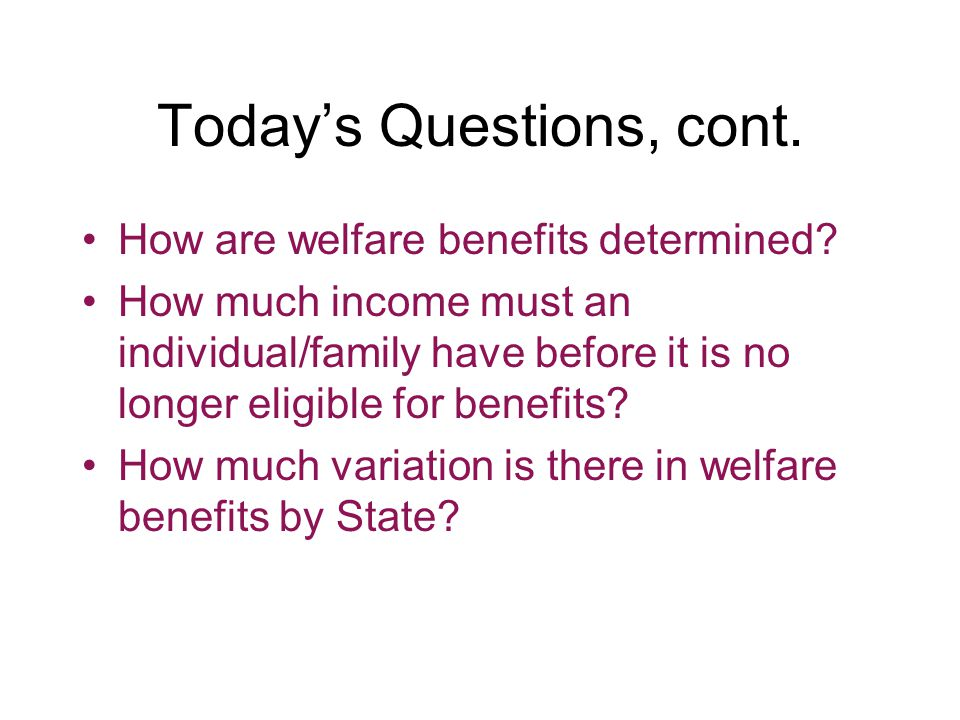 Today's Questions, cont. How are welfare benefits determined.