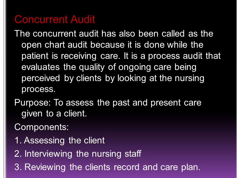 Concurrent Audit The concurrent audit has also been called as the open chart audit because it is done while the patient is receiving care.