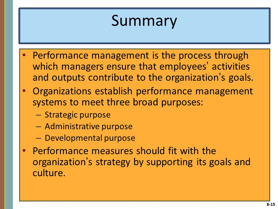 8-15 Summary Performance management is the process through which managers ensure that employees' activities and outputs contribute to the organization's goals.