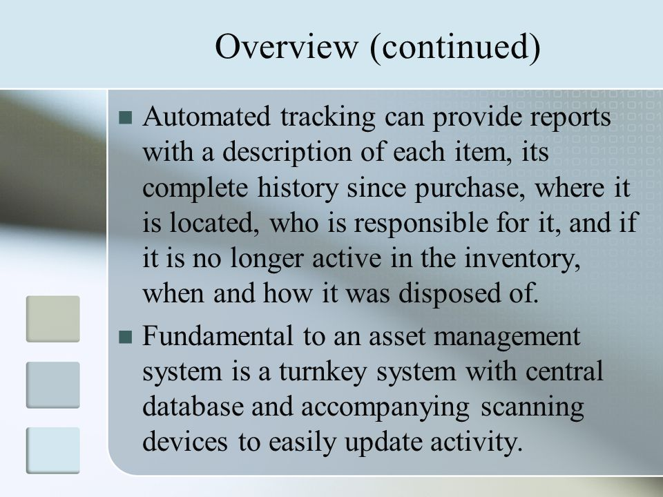 Overview (continued) Automated tracking can provide reports with a description of each item, its complete history since purchase, where it is located, who is responsible for it, and if it is no longer active in the inventory, when and how it was disposed of.
