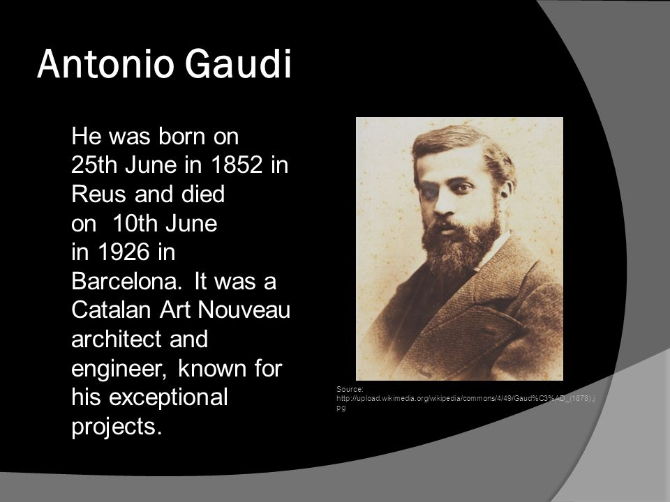 Antonio Gaudi He was born on 25th June in 1852 in Reus and died on 10th June in 1926 in Barcelona.