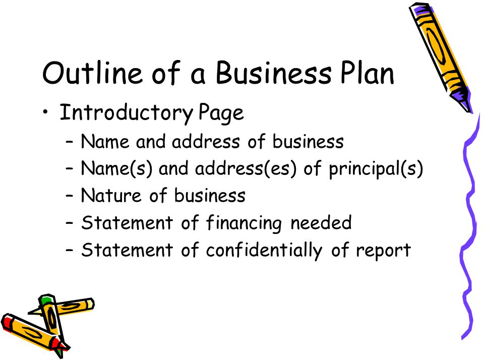 Outline of a Business Plan Introductory Page –Name and address of business –Name(s) and address(es) of principal(s) –Nature of business –Statement of financing needed –Statement of confidentially of report