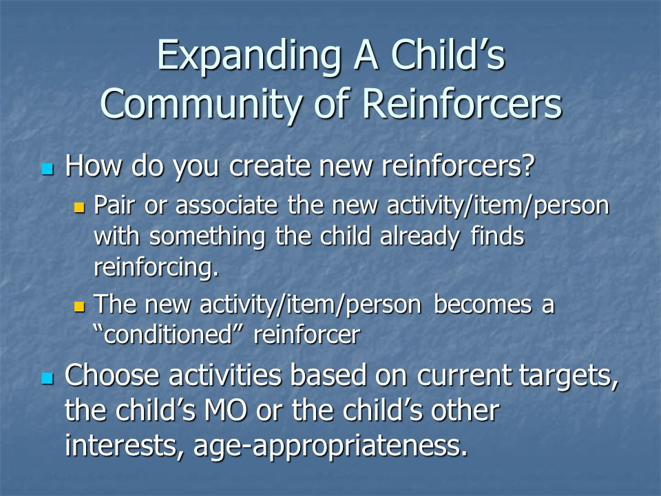 Expanding A Child's Community of Reinforcers How do you create new reinforcers.