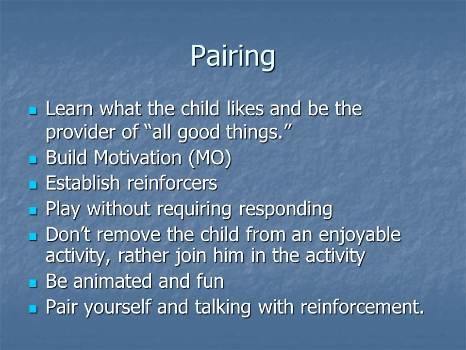 Pairing Learn what the child likes and be the provider of all good things. Learn what the child likes and be the provider of all good things. Build Motivation (MO) Build Motivation (MO) Establish reinforcers Establish reinforcers Play without requiring responding Play without requiring responding Don't remove the child from an enjoyable activity, rather join him in the activity Don't remove the child from an enjoyable activity, rather join him in the activity Be animated and fun Be animated and fun Pair yourself and talking with reinforcement.