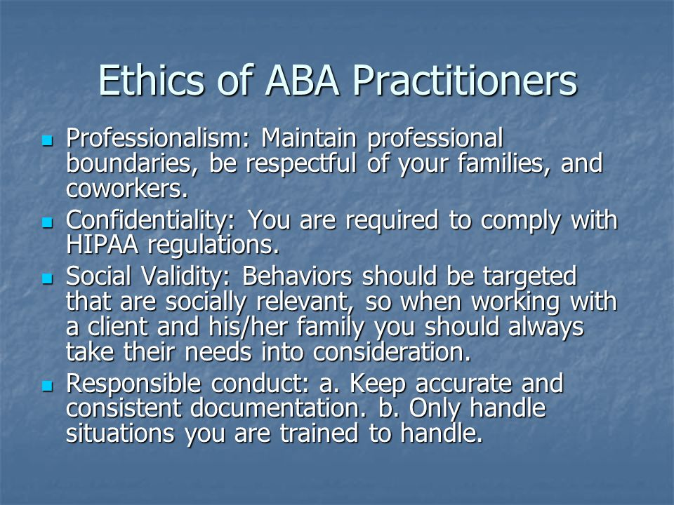Ethics of ABA Practitioners Professionalism: Maintain professional boundaries, be respectful of your families, and coworkers.