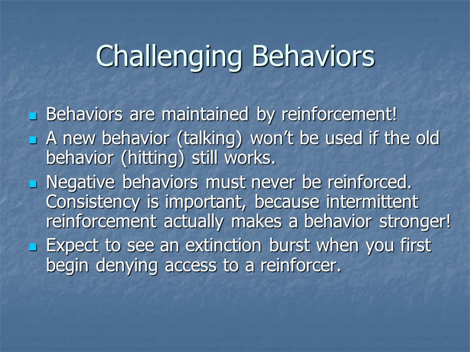 Challenging Behaviors Behaviors are maintained by reinforcement.