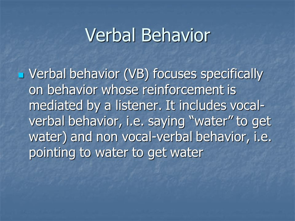 Verbal Behavior Verbal behavior (VB) focuses specifically on behavior whose reinforcement is mediated by a listener.