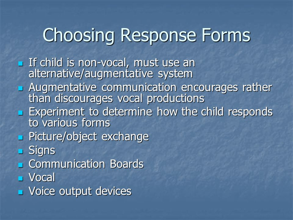 Choosing Response Forms If child is non-vocal, must use an alternative/augmentative system If child is non-vocal, must use an alternative/augmentative system Augmentative communication encourages rather than discourages vocal productions Augmentative communication encourages rather than discourages vocal productions Experiment to determine how the child responds to various forms Experiment to determine how the child responds to various forms Picture/object exchange Picture/object exchange Signs Signs Communication Boards Communication Boards Vocal Vocal Voice output devices Voice output devices