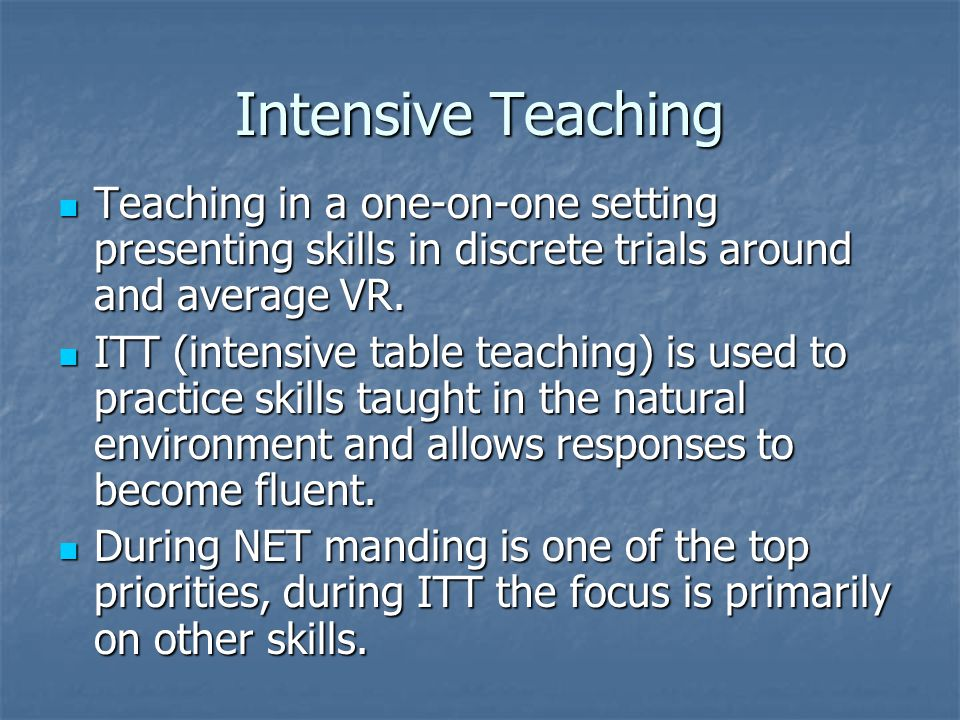 Intensive Teaching Teaching in a one-on-one setting presenting skills in discrete trials around and average VR.