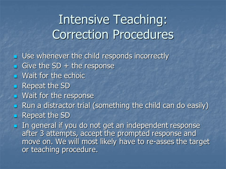 Intensive Teaching: Correction Procedures Use whenever the child responds incorrectly Use whenever the child responds incorrectly Give the SD + the response Give the SD + the response Wait for the echoic Wait for the echoic Repeat the SD Repeat the SD Wait for the response Wait for the response Run a distractor trial (something the child can do easily) Run a distractor trial (something the child can do easily) Repeat the SD Repeat the SD In general if you do not get an independent response after 3 attempts, accept the prompted response and move on.