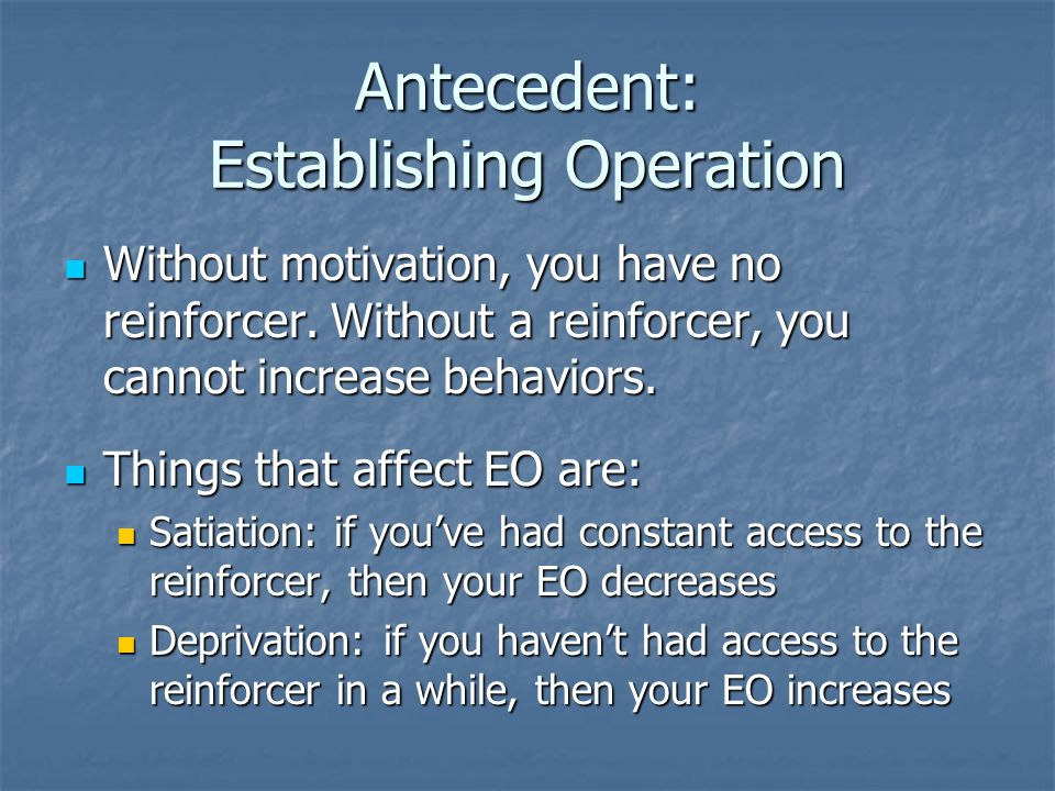 Antecedent: Establishing Operation Without motivation, you have no reinforcer.
