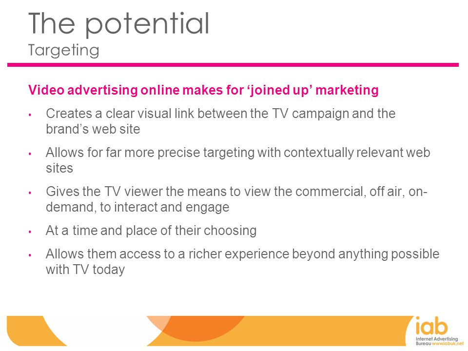 The potential Targeting Video advertising online makes for 'joined up' marketing Creates a clear visual link between the TV campaign and the brand's web site Allows for far more precise targeting with contextually relevant web sites Gives the TV viewer the means to view the commercial, off air, on- demand, to interact and engage At a time and place of their choosing Allows them access to a richer experience beyond anything possible with TV today