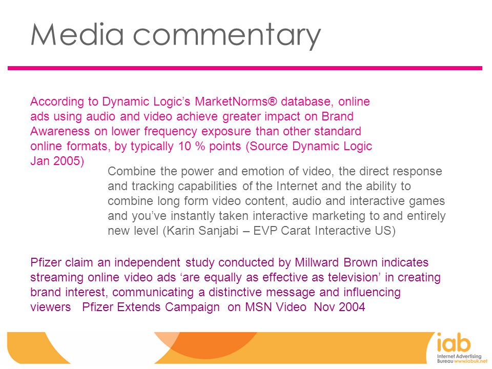 Media commentary According to Dynamic Logic's MarketNorms® database, online ads using audio and video achieve greater impact on Brand Awareness on lower frequency exposure than other standard online formats, by typically 10 % points (Source Dynamic Logic Jan 2005) Combine the power and emotion of video, the direct response and tracking capabilities of the Internet and the ability to combine long form video content, audio and interactive games and you've instantly taken interactive marketing to and entirely new level (Karin Sanjabi – EVP Carat Interactive US) Pfizer claim an independent study conducted by Millward Brown indicates streaming online video ads 'are equally as effective as television' in creating brand interest, communicating a distinctive message and influencing viewers Pfizer Extends Campaign on MSN Video Nov 2004