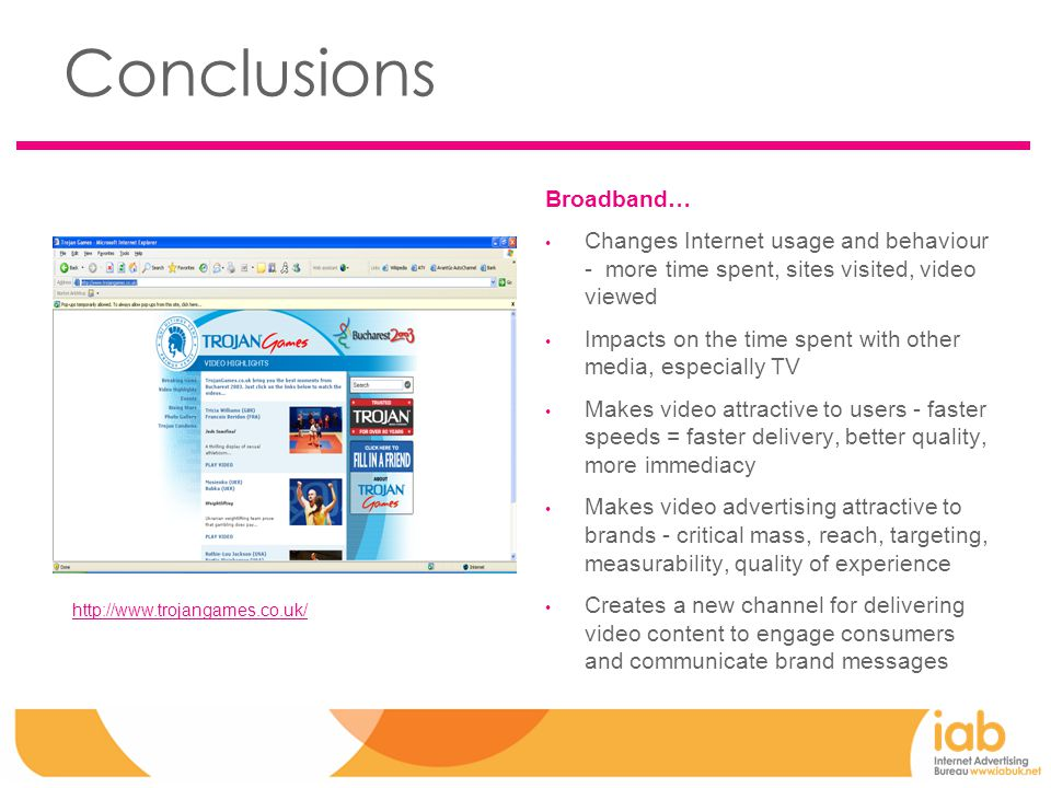 Conclusions Broadband… Changes Internet usage and behaviour - more time spent, sites visited, video viewed Impacts on the time spent with other media, especially TV Makes video attractive to users - faster speeds = faster delivery, better quality, more immediacy Makes video advertising attractive to brands - critical mass, reach, targeting, measurability, quality of experience Creates a new channel for delivering video content to engage consumers and communicate brand messages