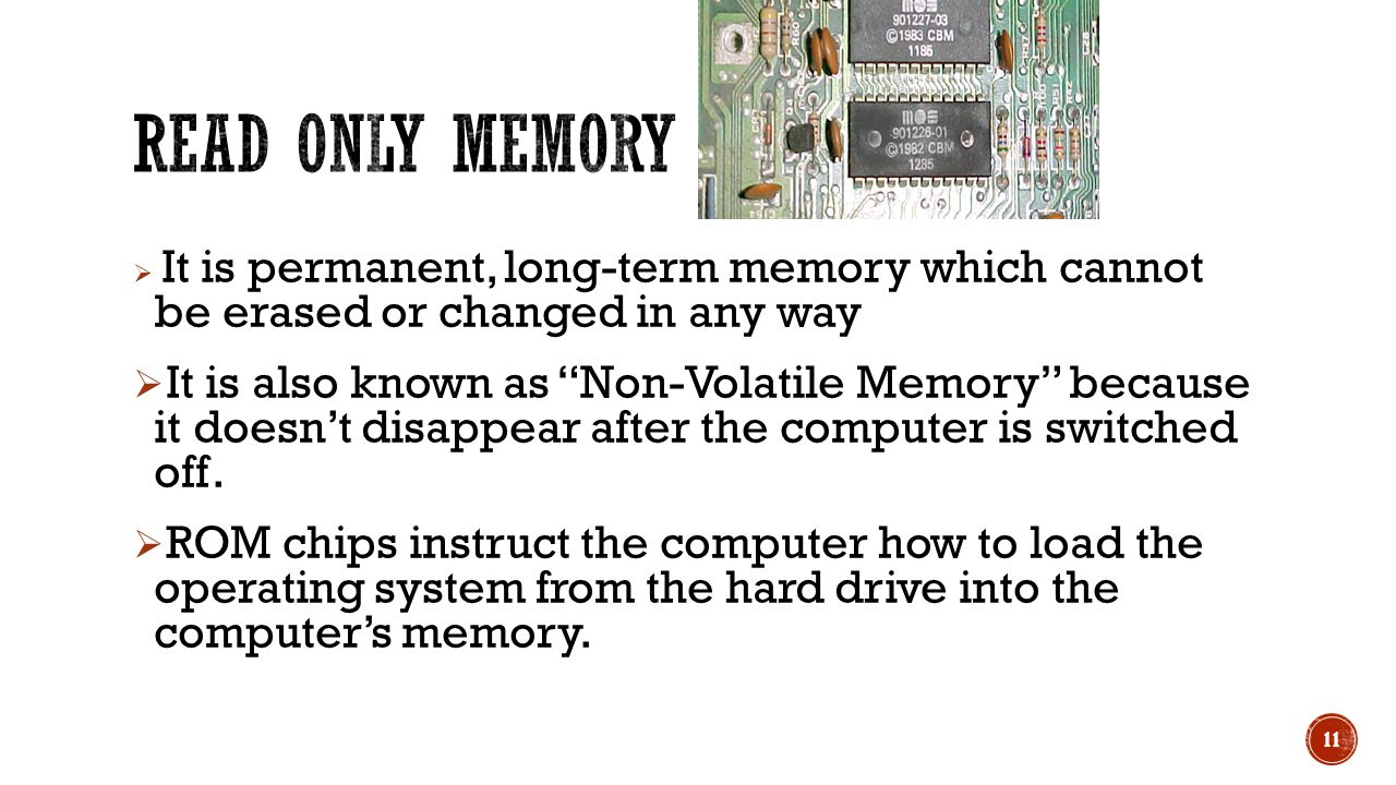  It is permanent, long-term memory which cannot be erased or changed in any way  It is also known as Non-Volatile Memory because it doesn't disappear after the computer is switched off.