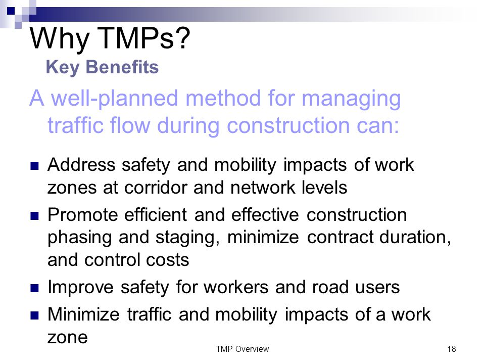 TMP Overview18 A well-planned method for managing traffic flow during construction can: Address safety and mobility impacts of work zones at corridor and network levels Promote efficient and effective construction phasing and staging, minimize contract duration, and control costs Improve safety for workers and road users Minimize traffic and mobility impacts of a work zone Why TMPs.